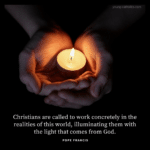 Christians are called to work concretely in the realities of this world, illuminating them with the light that comes from God. - Pope Francis