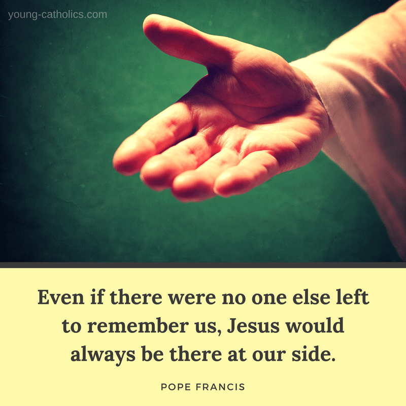 Even if there were no one else left to remember us, Jesus would always be there at our side. - Pope Francis