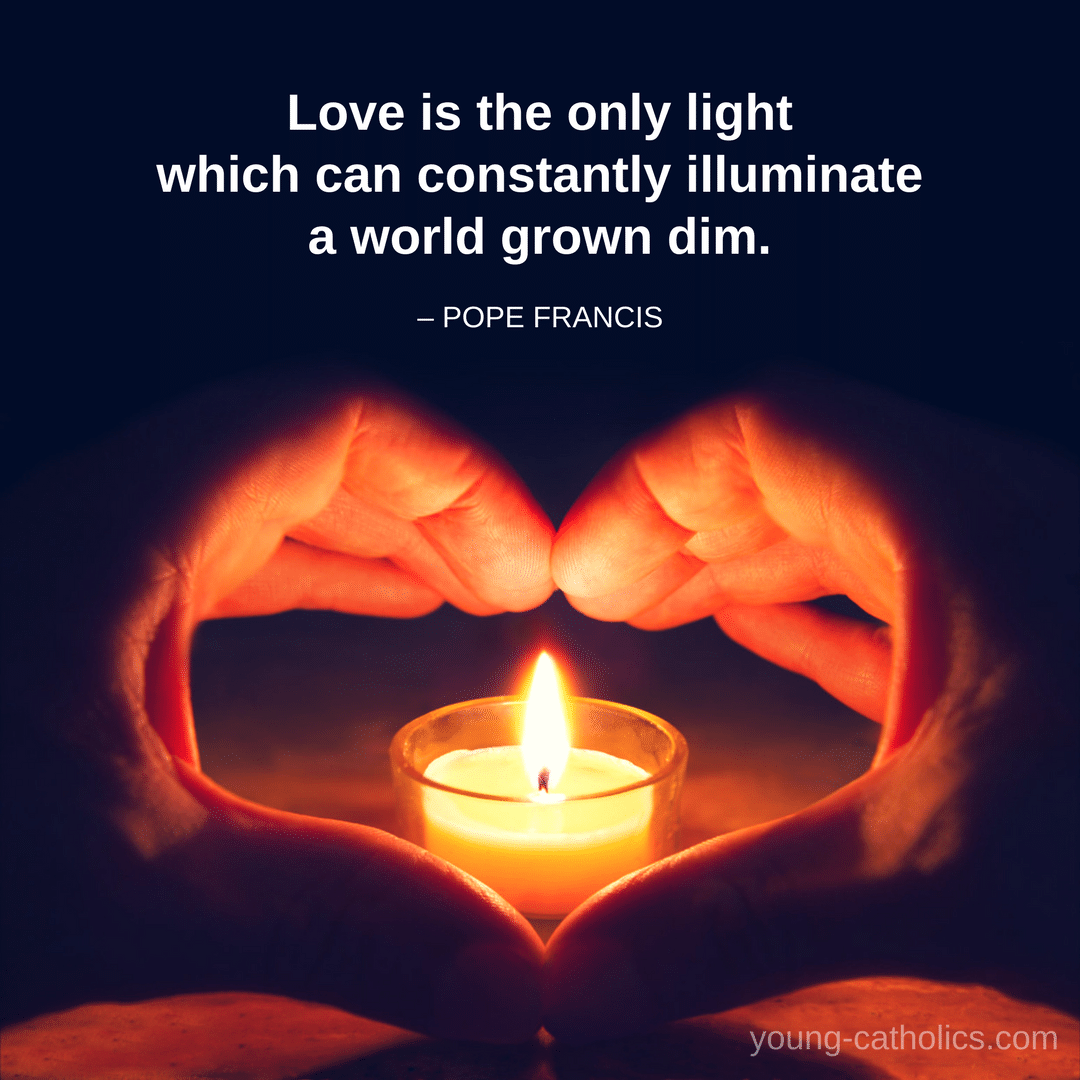 Love is the only light which can constantly illuminate a world grown dim. – Pope Francis