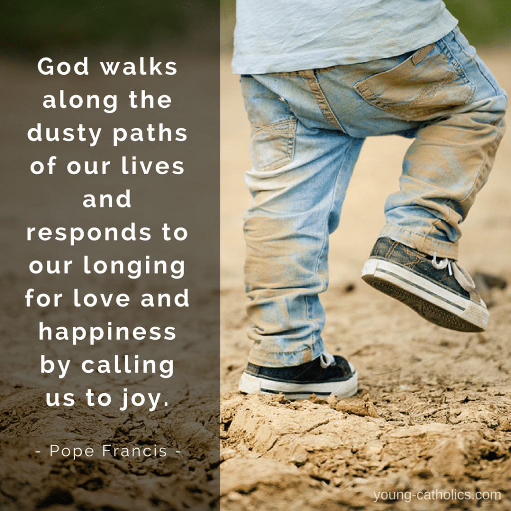 God walks along the dusty paths of our lives and responds to our longing for love and happiness by calling us to joy. - Pope Francis