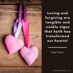Loving and forgiving are tangible and visible signs that faith has transformed our hearts. - Pope Francis