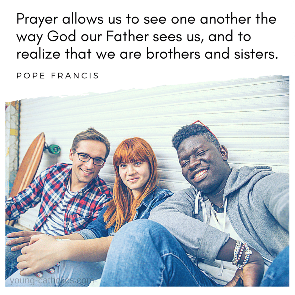 Prayer allows us to see one another the way God our Father sees us, and to realize that we are brothers and sisters. - Pope Francis