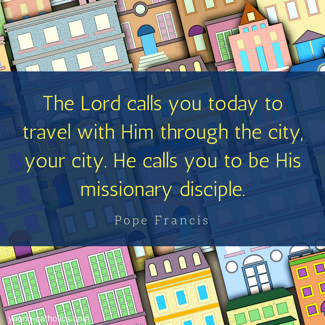 The Lord calls you today to travel with Him through the city, your city. He calls you to be His missionary disciple. - Pope Francis