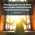 Through prayer we can enter into a stable relationship with God, the source of true joy. - Pope Francis