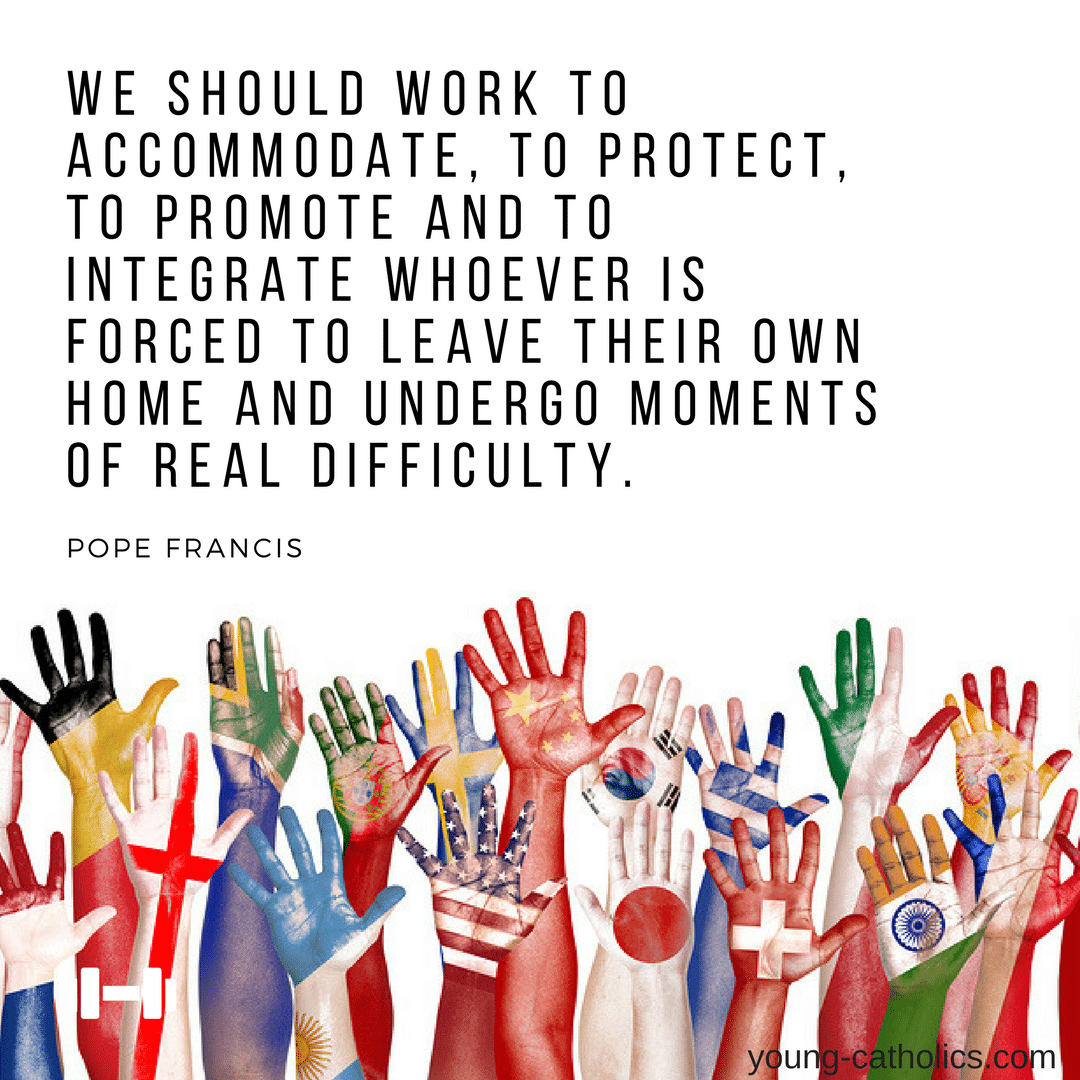 We should work to accommodate, to protect, to promote and to integrate whoever is forced to leave their own home and undergo moments of real difficulty. - Pope Francis