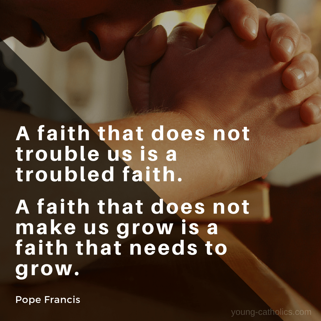 A faith that does not trouble us is a troubled faith. A faith that does not make us grow is a faith that needs to grow. - Pope Francis