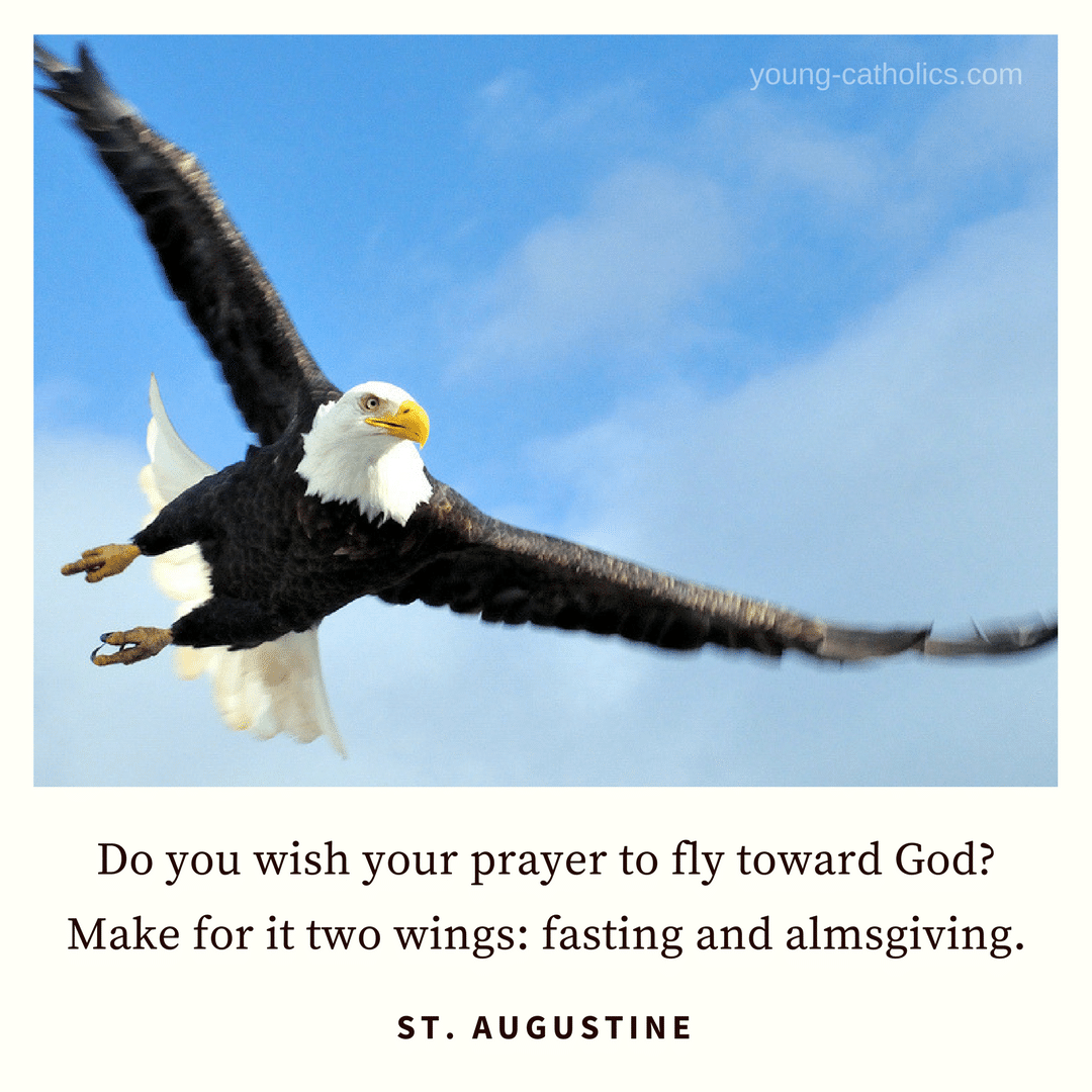 Do you wish your prayer to fly toward God? Make for it two wings: fasting and almsgiving. - St. Augustine