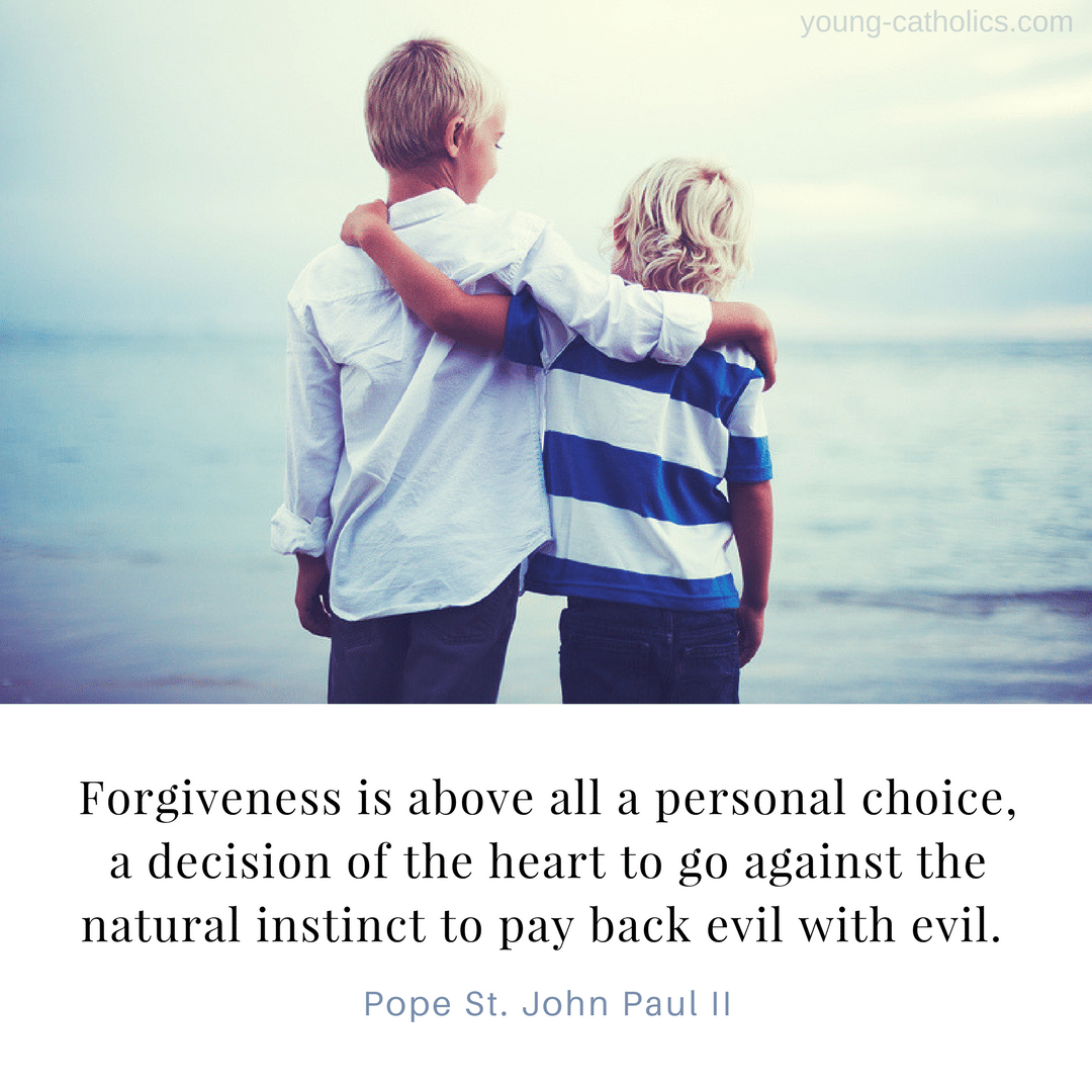 Forgiveness is above all a personal choice, a decision of the heart to go against the natural instinct to pay back evil with evil.  - Pope St. John Paul II