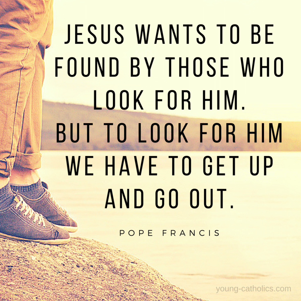 Jesus wants to be found by those who look for Him. But to look for Him we have to get up and go out. - Pope Francis
