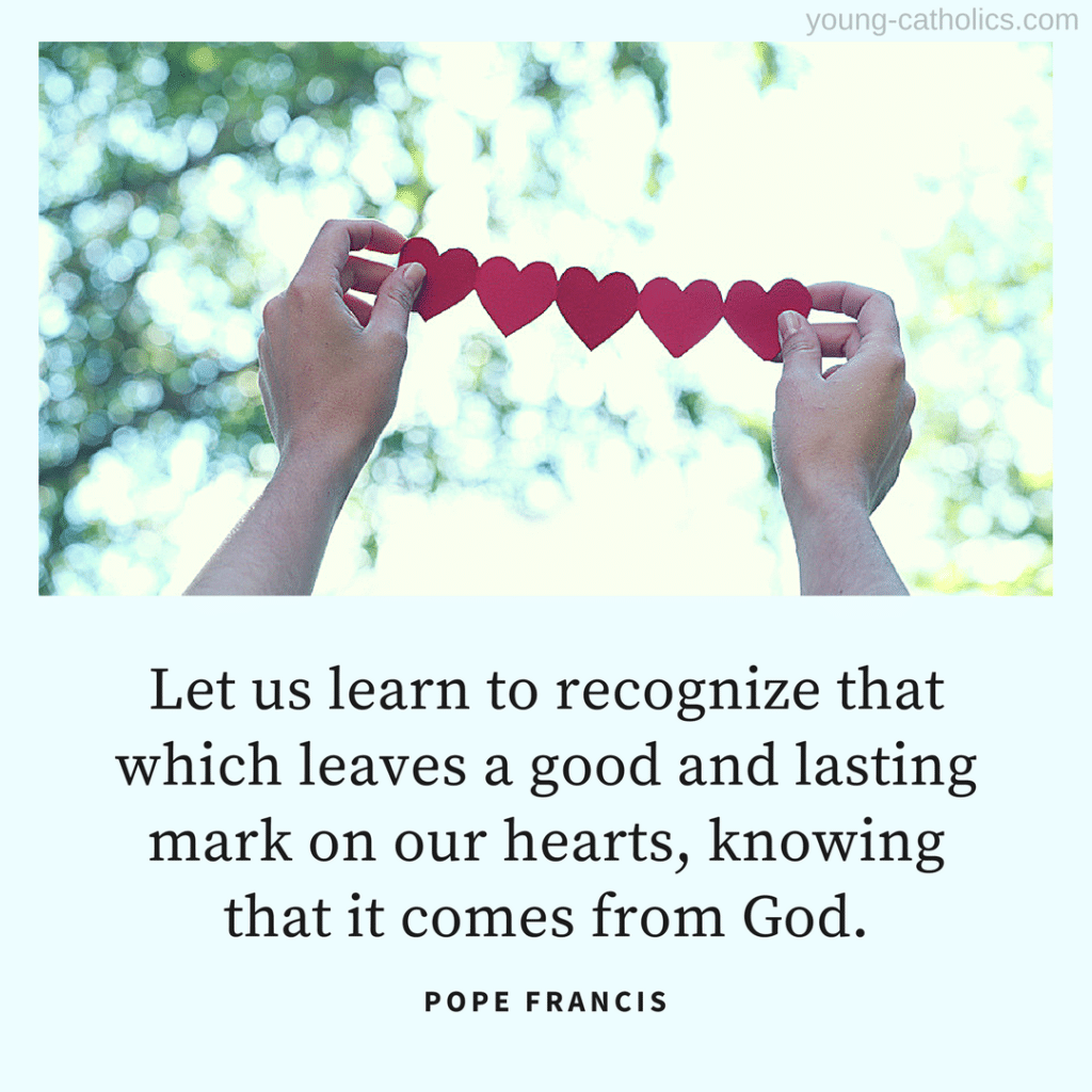 Let us learn to recognize that which leaves a good and lasting mark on our hearts, knowing that it comes from God. - Pope Francis
