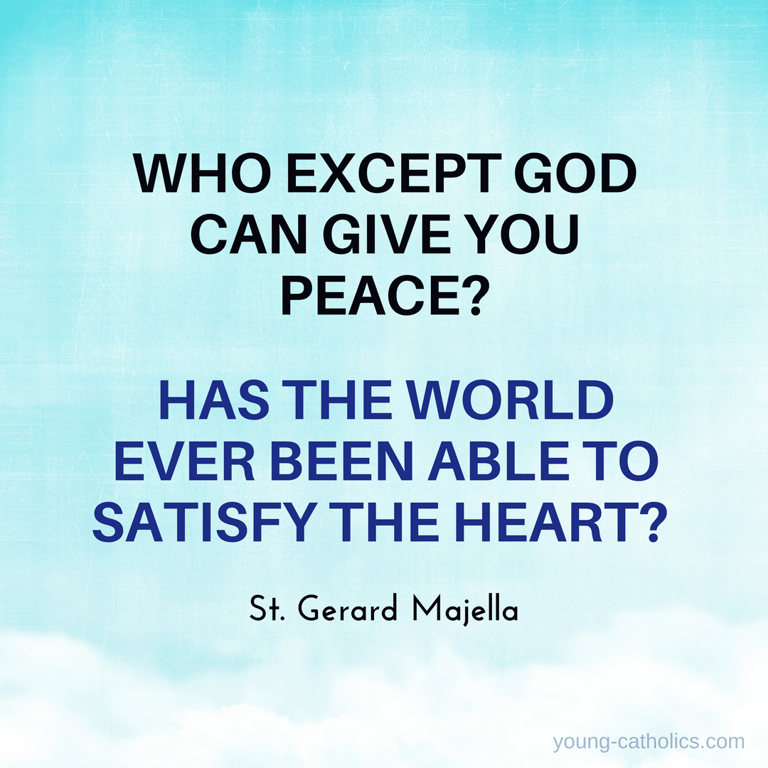 Who except God can give you peace? Has the world ever been able to satisfy the heart? – St. Gerard Majella