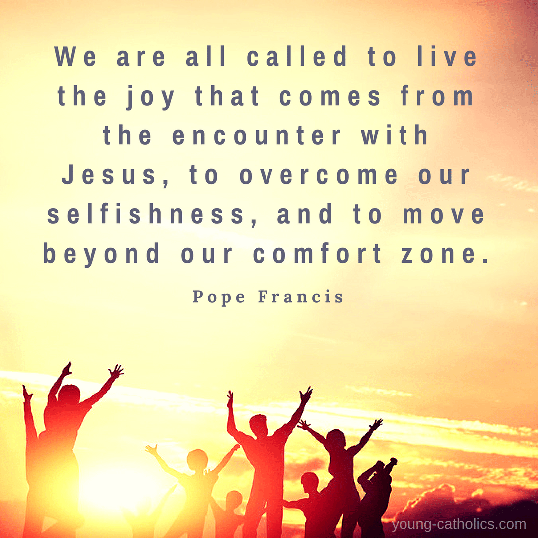 We are all called to live the joy that comes from the encounter with Jesus, to overcome our selfishness, and to move beyond our comfort zone. - Pope Francis