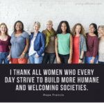 I thank all women who every day strive to build more humane and welcoming societies. - Pope Francis