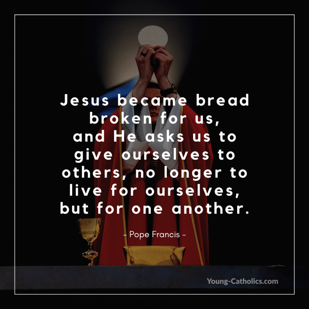 Jesus became bread broken for us, and He asks us to give ourselves to others, no longer to live for ourselves, but for one another. - Pope Francis