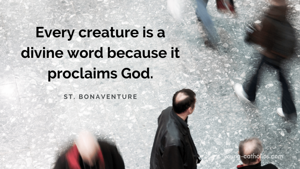 Every creature is a divine word because it proclaims God. - St. Bonaventure
