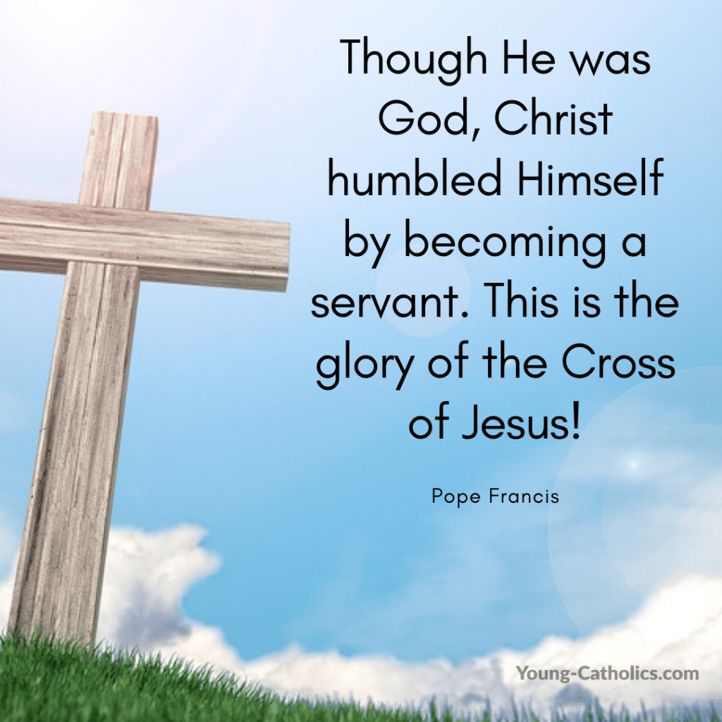 Though He was God, Christ humbled Himself by becoming a servant. This is the glory of the Cross of Jesus! - Pope Francis