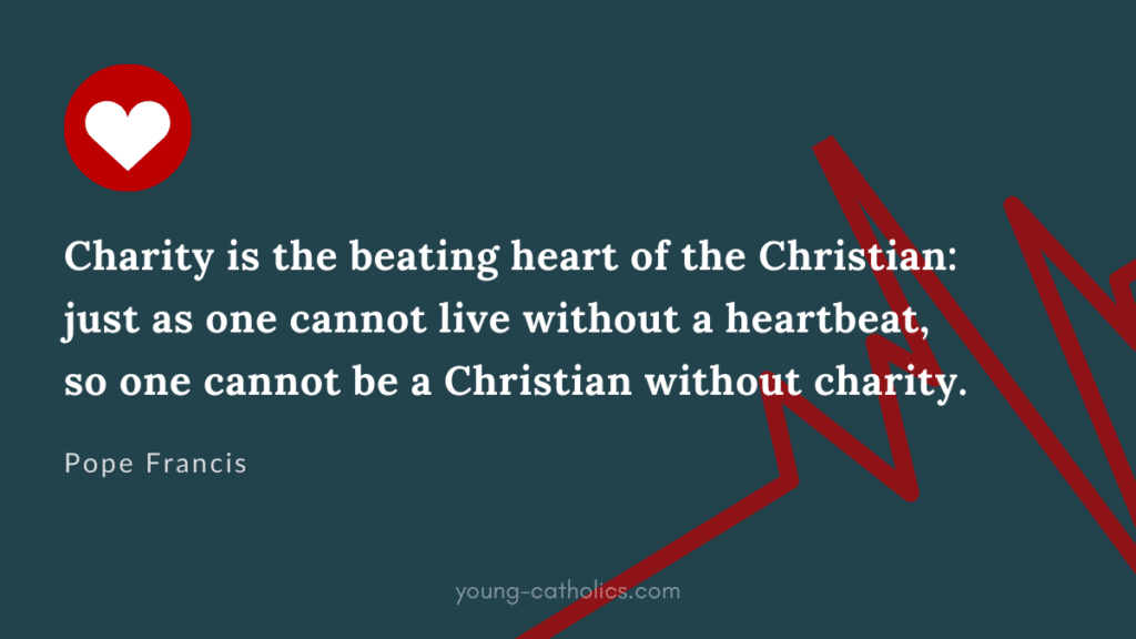 Charity is the beating heart of the Christian: just as one cannot live without a heartbeat, so one cannot be a Christian without charity.