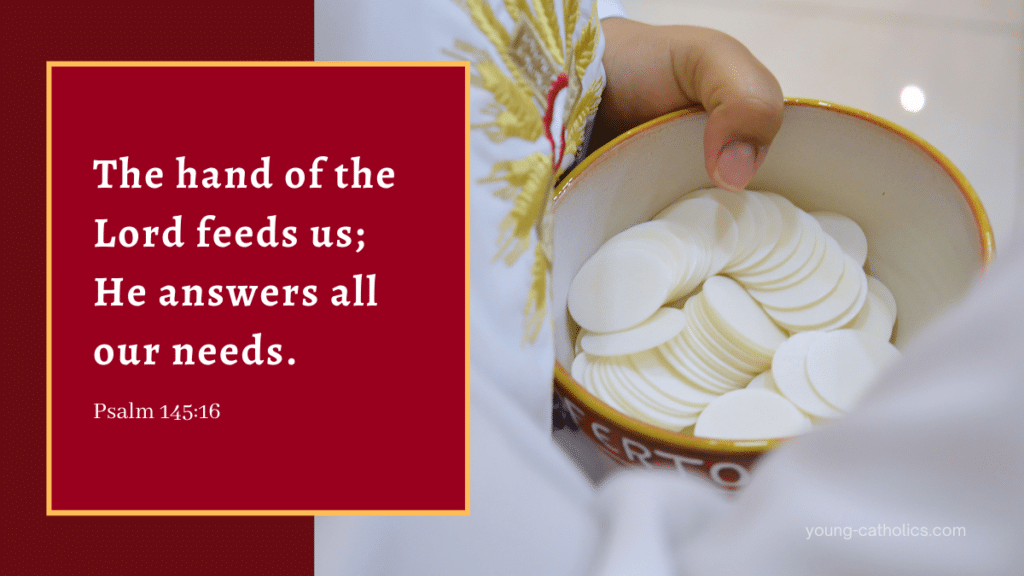 Psalm 145 tells us that the hand of the Lord fees us and he answers all our needs. He has given us the Eucharist.